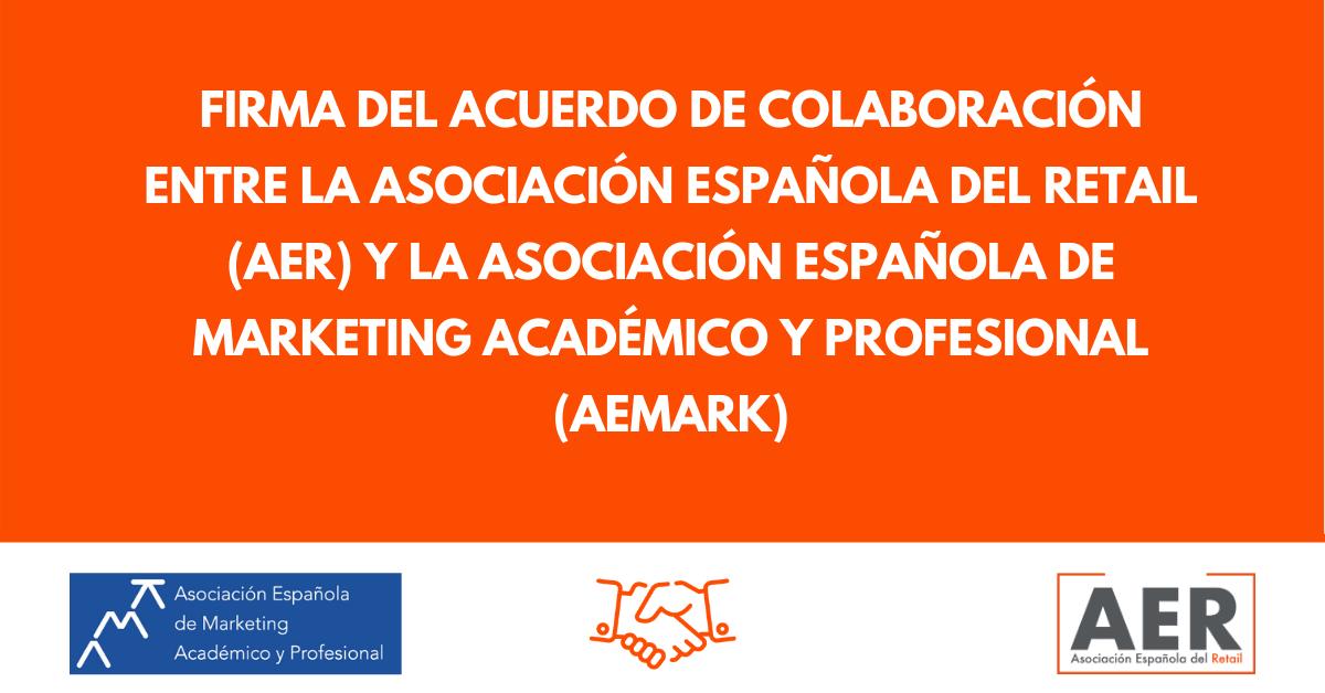 FIRMA DEL ACUERDO DE COLABORACIÓN ENTRE LA ASOCIACIÓN ESPAÑOLA DEL RETAIL (AER) Y LA ASOCIACIÓN ESPAÑOLA DE MARKETING ACADÉMICO Y PROFESIONAL (AEMARK)